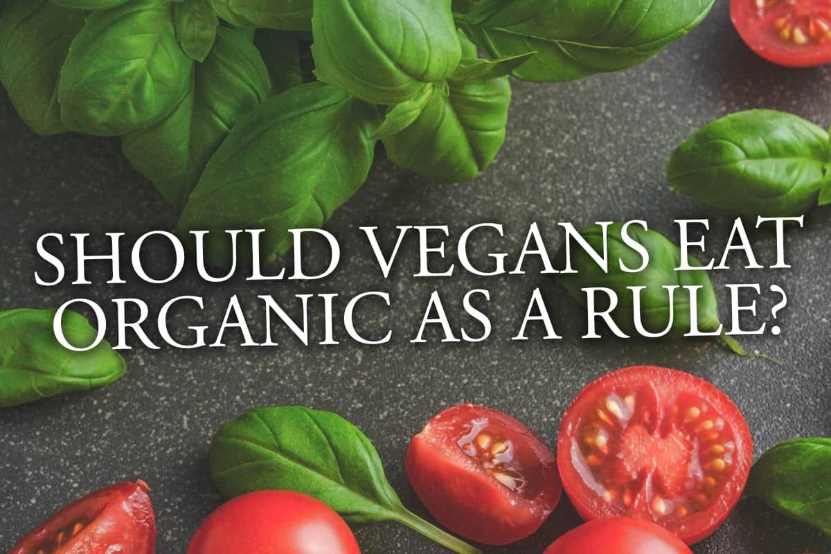 Should Vegans Eat Organic as a Rule?